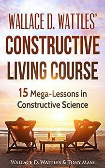 Constructive Living : Wallace D. Wattles' Constructive Living Course: 15 Mega ...