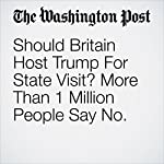 Should Britain Host Trump For State Visit? More Than 1 Million People Say No. | Karla Adam