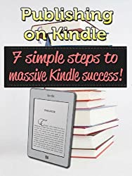 Publishing on Kindle: 7 simple steps to massive Kindle success! (Kindle Publishing Book 1)