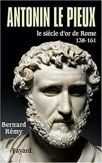 Antonin le Pieux  : 138-161 : le siècle d'or de Rome, Rémy, Bernard