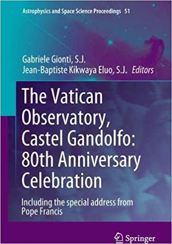 The Vatican Observatory, Castel Gandolfo: 80th Anniversary Celebration (Astrophysics and Space Science Proceedings)