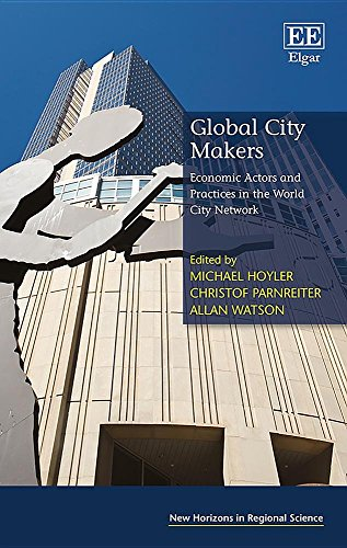 Global City Makers  Economic Actors And Practices In The World City Network  New Horizons In Regional Science