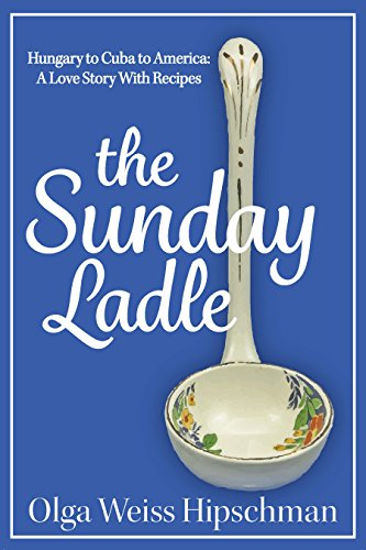The Sunday Ladle: Hungary to Cuba to America: A Love Story With Recipes by Olga Weiss Hipschman