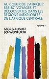 au coeur de l afrique 868 87 voyages et d?couvertes dans les r?gions inexplor?es de l afrique centrale volume 1 french edition