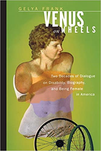 Venus on wheels : two decades of dialogue on disability, biography, and being female in America / Gelya Frank