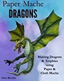 Paper Mache Dragons: Making Dragons & Trophies using Paper & Cloth Mache