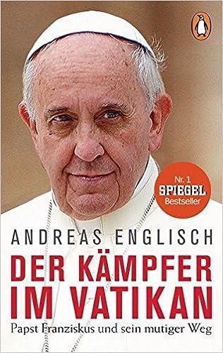 der kmpfer im vatikan papst franziskus und sein mutiger weg amazonde andreas englisch bcher - Papst Franziskus Lebenslauf