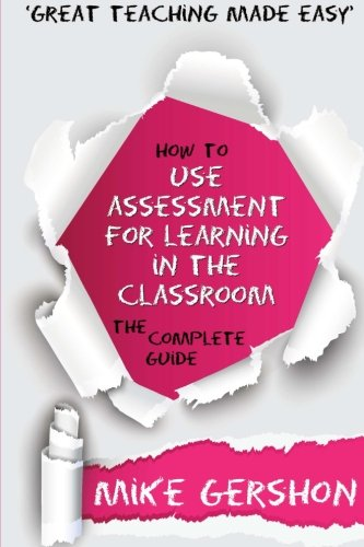 How to use Assessment for Learning in the Classroom: The Complete Guide (How to...Great Classroom Teaching Series) (Volume 2)