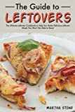 The Guide to Leftovers: The Ultimate Leftover Cookbook to Help You Make Delicious Leftover Meals You Won't Be Able to Resist