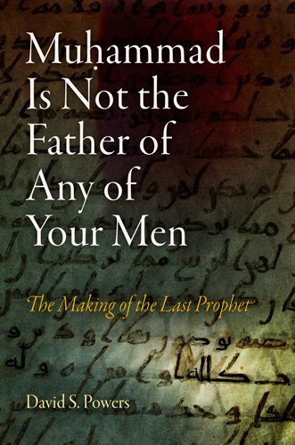 Muhammad Is Not the Father of Any of Your Men: The Making of the Last Prophet (Divinations: Rereading Late Ancient Relig