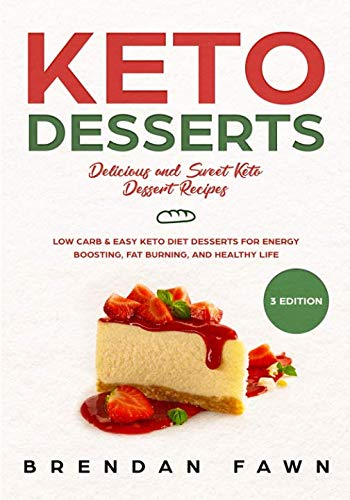 Keto Desserts: Delicious and Sweet Keto Dessert Recipes: Low Carb & Easy Keto Diet Desserts for Energy Boosting, Fat Burning, and Healthy Life by Brendan Fawn