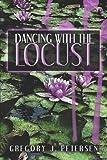 Dancing with the Locust, Gregory J. Petersen, 1424172780