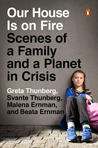 Our House Is on Fire: Scenes of a Family and a Planet in Crisis Kindle Edition by Greta Thunberg, Svante Thunberg, Malena Ernman, Beata Ernman
