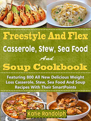 Freestyle And Flex Casserole, Stew, Sea Food And Soup Cookbook For Weight Watchers: Featuring 800 All New Delicious Weight Loss Casserole, Stew, Sea Food And Soup Recipes With Their SmartPoints by Katie Randolph