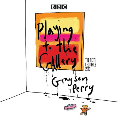 Grayson Perry: Playing to the Gallery: The Reith Lectures