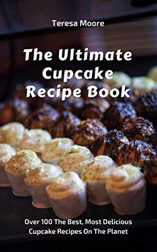The Ultimate Cupcake Recipe Book: Over 100 The Best, Most Delicious Cupcake Recipes On The Planet (Quick and Easy Natural Food Book 54)
