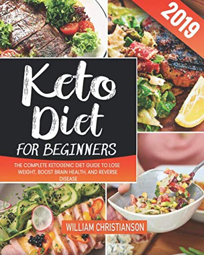 Keto Diet for Beginners #2019: The Complete Ketogenic Diet Guide to Lose Weight, Boost Brain Health, and Reverse Disease by William Christianson