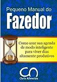 Pequeno Manual do Fazedor: Como usar sua agenda de modo inteligente para viver dias altamente produtivos. (Portuguese Edition)