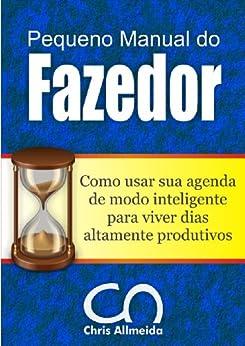 Pequeno Manual do Fazedor: Como usar sua agenda de modo inteligente para viver dias altamente produtivos. por [Allmeida, Chris]