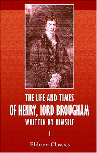 The Life and Times of Henry, Lord Brougham, Written by Himself: Volume 1