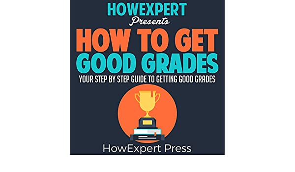 How To Get Good Grades - Your-Step-By-Step Guide To Getting Good Grades