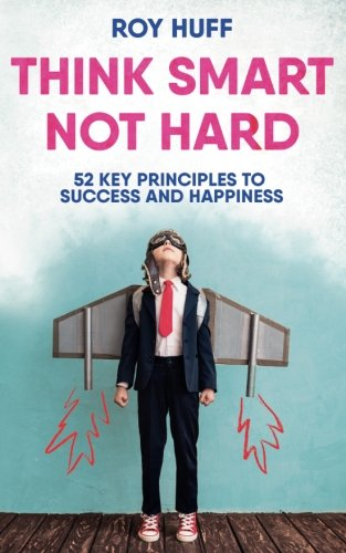 Think Smart Not Hard: 52 Key Principles to Success and Happiness by CreateSpace Independent Publishing Platform