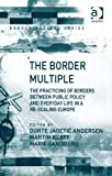 The Border Multiple : The Practicing of Borders Between Public Policy and Everyday Life in A Re-Scaling Europe, Andersen, Dorte and Klatt, Martin, 1409437086