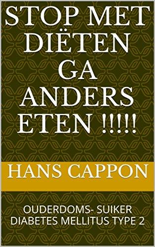 STOP MET DIËTEN GA ANDERS ETEN !!!!!: OUDERDOMS- SUIKER DIABETES MELLITUS TYPE 2 (Dutch Edition)