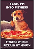 Yeah, I'm into fitness. Fitness whole pizza in my mouth.- 6242