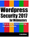 Wordpress Security for Webmasters 2017: How to Stop Hackers Breaking into Your Website (Webmaster Series) (Volume 7)