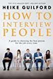 How To Interview People: A guide to choosing the best person for the job every time