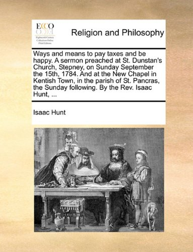 Download Ways and means to pay taxes and be happy. A sermon preached at St. Dunstan's Church, Stepney, on Sunday September the 15th, 1784. And at the New ... Sunday following. By the Rev. Isaac Hunt, ... PDF