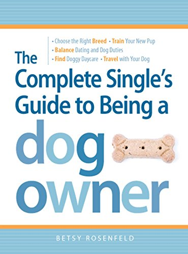 The Complete Single's Guide to Being a Dog Owner: Choose the Right Breed,  Train Your New Pup, Balance Dating and Dog Duties, Find Doggie Daycare and