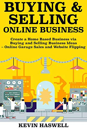 Buying and Selling Online Business: Create a Home Based Business via Buying and Selling Business Ideas – Online Garage Sales and Website Flipping