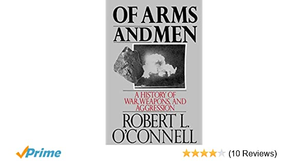Of Arms And Men A History Of War Weapons And Aggression Robert L