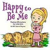 Happy to Be Me: Positive Affirmations for Little Girls: An ABC Book of Rhymes (Bedtime with a Smile Picture Books 1)