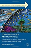 Combining Science and Metaphysics : Contemporary Physics, Conceptual Revision and Common Sense, Morganti, Matteo, 1137002689
