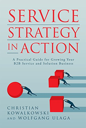 Service Strategy in Action: A Practical Guide for Growing Your B2B Service and Solution Business (Business In Action Ebook)