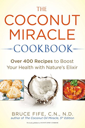 The Coconut Miracle Cookbook: Over 400 Recipes to Boost Your Health with Nature's Elixir by Bruce Fife