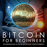 Bitcoin for Beginners: An Introduction to the Revolutionary Cryptocurrency | Michael Peterson