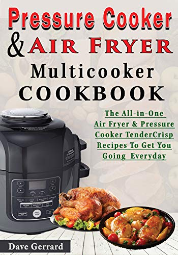 Pressure Cooker & Air Fryer Multicooker Cookbook: The All-in-One Air Fryer & Pressure Cooker TenderCrisp Cookbook With Uniquely Easy and Delicious Meals To Get You Going Everyday by Dave Gerrard