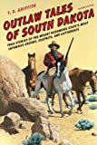 Outlaw Tales of South Dakota: True Stories of the Mount Rushmore State s Most Infamous Crooks, Culprits, and Cutthroats, Second Edition