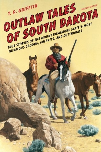Outlaw Tales of South Dakota: True Stories of the Mount Rushmore State's Most Infamous Crooks, Culprits, and Cutthroats, Second Edition by Griffith