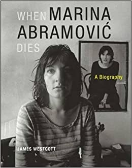 When Marina Abramovic Dies: A Biography by James Westcott (2014-09-02)