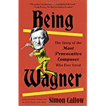 Being Wagner: The Story of the Most Provocative Composer Who Ever Lived
