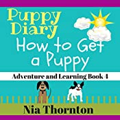 How to Get a Puppy: Puppy Diary: Adventure and Learning, Book 4 | Nia Thornton