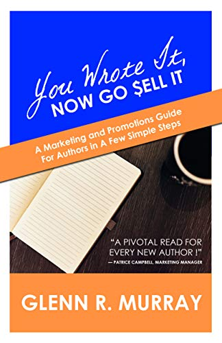 You Wrote It, Now Go Sell It: A Marketing and Promotions Guide For Authors In A Few Simple Steps by [Murray, Glenn R.]
