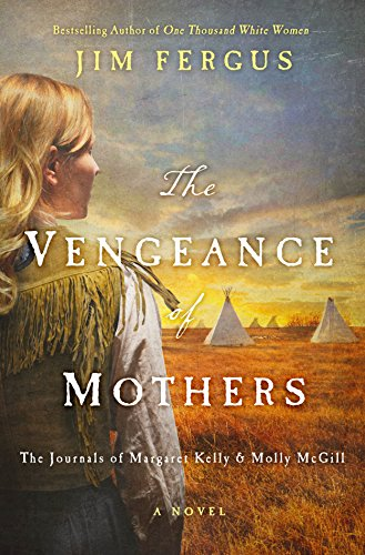 The Vengeance of Mothers: The Journals of Margaret Kelly & Molly McGill: A Novel (One Thousand White Women Series)