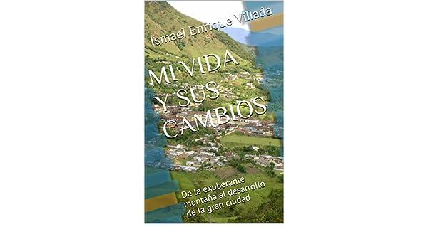 Amazon.com: MI VIDA Y SUS CAMBIOS: De la exuberante montaña al desarrollo de la gran ciudad (Spanish Edition) eBook: Ismael Enrique Villada: Kindle Store