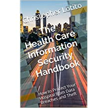 The Health Care Information Security Handbook: How to Protect Your Hospital from Data Breaches and Theft